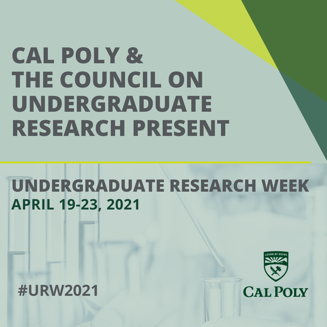 "Image with graphics that says ""Cal Poly & The Council on Undergraduate Research Present Undergraduate Research Week. April 19-23, 2021 #URW2021"""